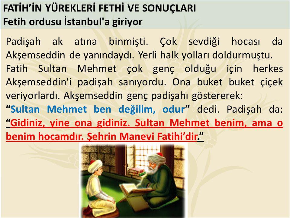 FATİH'İN YÜREKLERİ FETHİ VE SONUÇLARI Fetih ordusu İstanbul'a giriyor Padişah ak atına binmişti. Çok sevdiği hocası da Akşemseddin de yanındaydı. Yerl