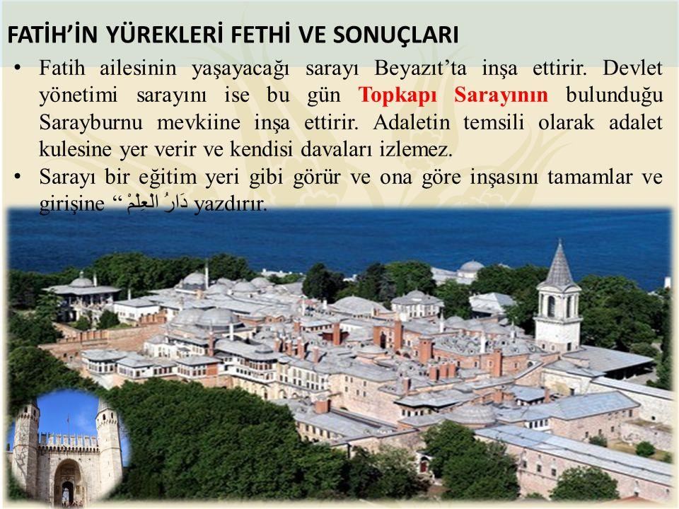 FATİH'İN YÜREKLERİ FETHİ VE SONUÇLARI Fatih ailesinin yaşayacağı sarayı Beyazıt'ta inşa ettirir. Devlet yönetimi sarayını ise bu gün Topkapı Sarayının