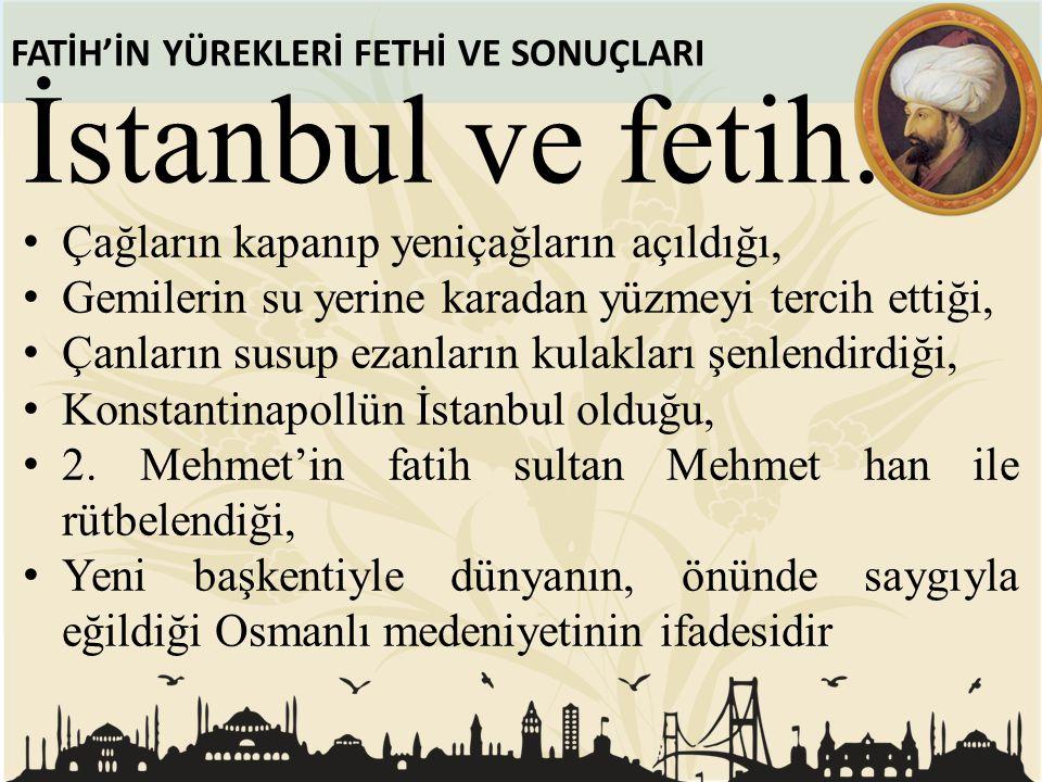 FATİH'İN YÜREKLERİ FETHİ VE SONUÇLARI İstanbul ve fetih. Çağların kapanıp yeniçağların açıldığı, Gemilerin su yerine karadan yüzmeyi tercih ettiği, Ça