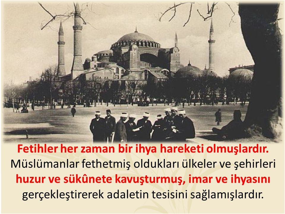Fetihler her zaman bir ihya hareketi olmuşlardır. Müslümanlar fethetmiş oldukları ülkeler ve şehirleri huzur ve sükûnete kavuşturmuş, imar ve ihyasını