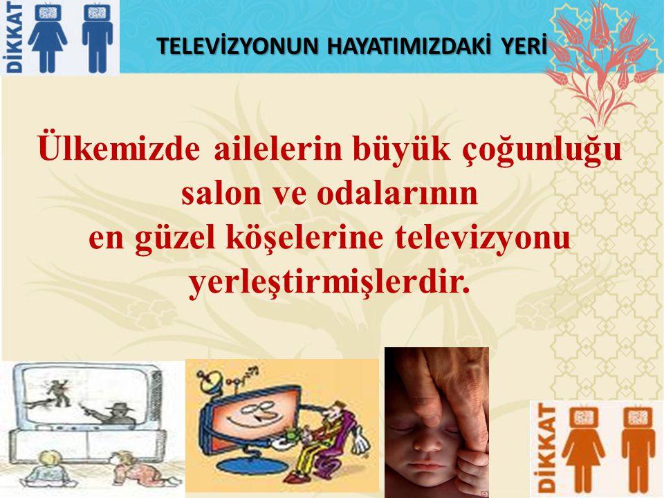 TELEVİZYONUN HAYATIMIZDAKİ YERİ Ülkemizde ailelerin büyük çoğunluğu salon ve odalarının en güzel köşelerine televizyonu yerleştirmişlerdir.