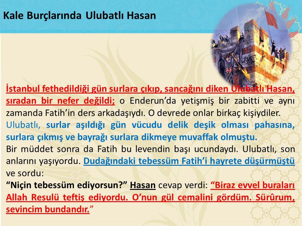 Kale Burçlarında Ulubatlı Hasan İstanbul fethedildiği gün surlara çıkıp, sancağını diken Ulubatlı Hasan, sıradan bir nefer değildi; o Enderun'da yetiş