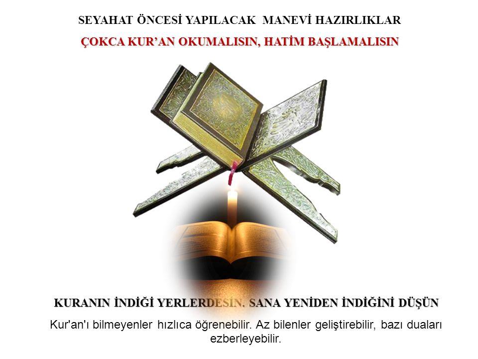 35 SEYAHAT ÖNCESİ YAPILACAK MANEVİ HAZIRLIKLAR ÇOKCA KUR'AN OKUMALISIN, HATİM BAŞLAMALISIN KURANIN İNDİĞİ YERLERDESİN. SANA YENİDEN İNDİĞİNİ DÜŞÜN Kur