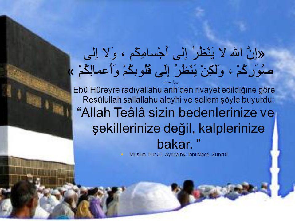 «إِنَّ الله لا يَنْظُرُ إِلى أَجْسامِكْم ، وَلا إِلى صُوَرِكُمْ ، وَلَكِنْ يَنْظُرُ إِلَى قُلُوبِكُمْ وَأَعمالِكُمْ » رواه مسلم. Ebû Hüreyre radıyalla