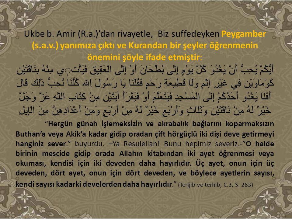 Ukbe b. Amir (R.a.)'dan rivayetle, Biz suffedeyken Peygamber (s.a.v.) yanımıza çıktı ve Kurandan bir şeyler öğrenmenin önemini şöyle ifade etmiştir: أ