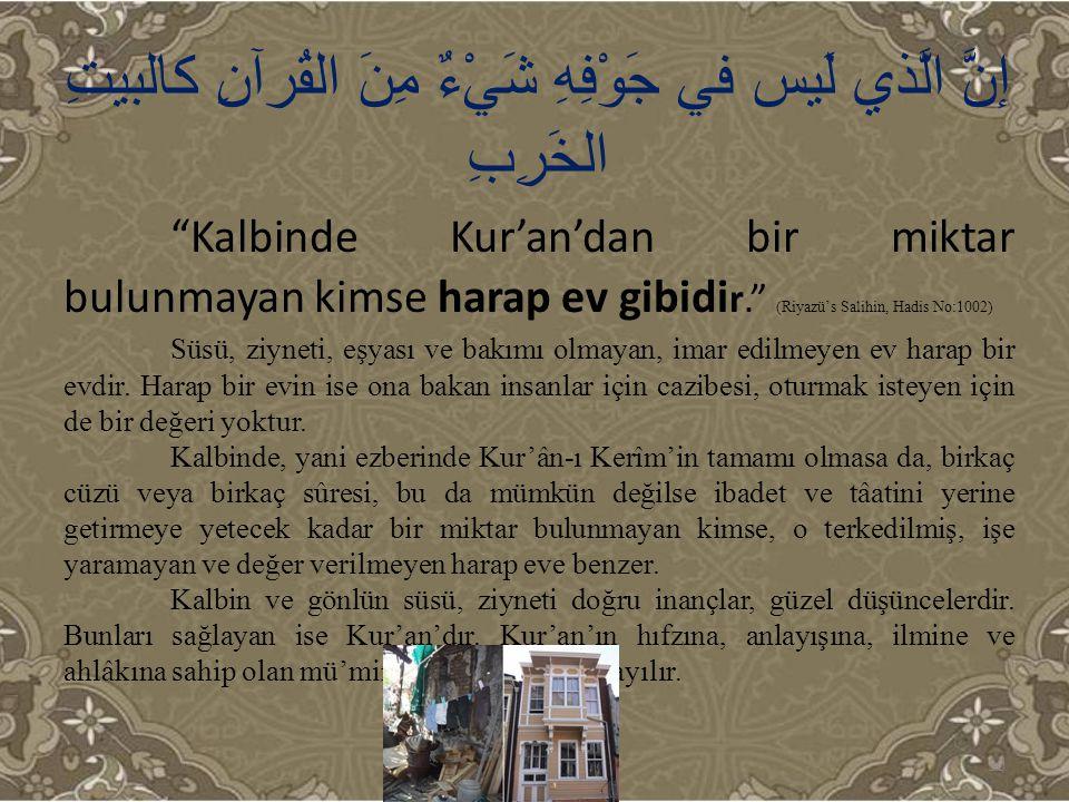 """إنَّ الَّذي لَيس في جَوْفِهِ شَيْءٌ مِنَ القُرآنِ كالبيتِ الخَرِبِ """"Kalbinde Kur'an'dan bir miktar bulunmayan kimse harap ev gibidi r."""" (Riyazü's Sali"""