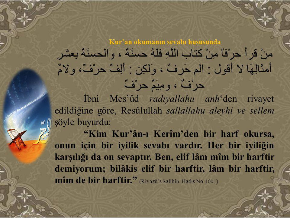 Kur'an okumanın sevabı hususunda منْ قرأَ حرْفاً مِنْ كتاب اللَّهِ فلَهُ حسنَةٌ ، والحسنَةُ بِعشرِ أَمثَالِهَا لا أَقول : الم حَرفٌ ، وَلكِن : أَلِفٌ
