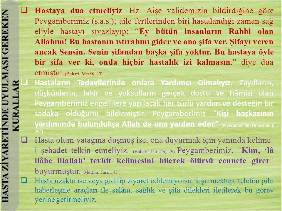  Hastaya dua etmeliyiz. Hz. Aişe validemizin bildirdiğine göre Peygamberimiz (s.a.s.); aile fertlerinden biri hastalandığı zaman sağ eliyle hastayı s