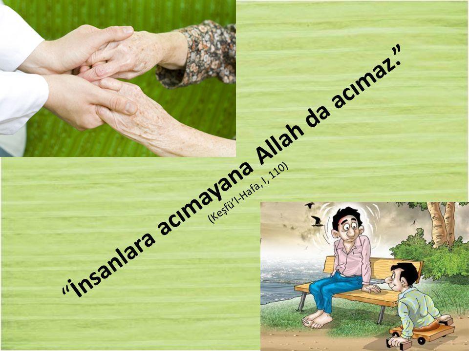 """""""İnsanlara acımayana Allah da acımaz."""" (Keşfü'l-Hafa, I, 110)"""
