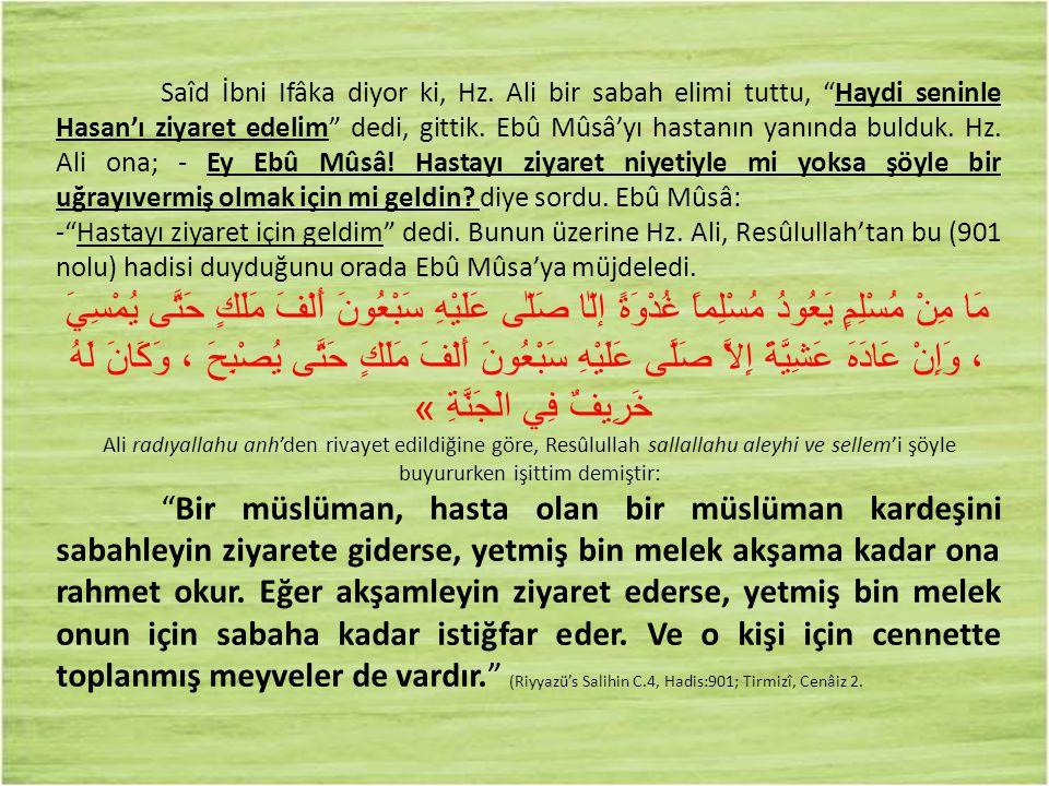 """Saîd İbni Ifâka diyor ki, Hz. Ali bir sabah elimi tuttu, """"Haydi seninle Hasan'ı ziyaret edelim"""" dedi, gittik. Ebû Mûsâ'yı hastanın yanında bulduk. Hz."""