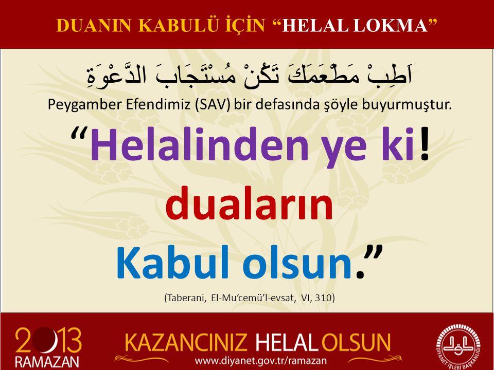 """اَطِبْ مَطْعَمَكَ تَكُنْ مُسْتَجَابَ الدَّعْوَةِ Peygamber Efendimiz (SAV) bir defasında şöyle buyurmuştur. """"Helalinden ye ki! duaların Kabul olsun."""""""