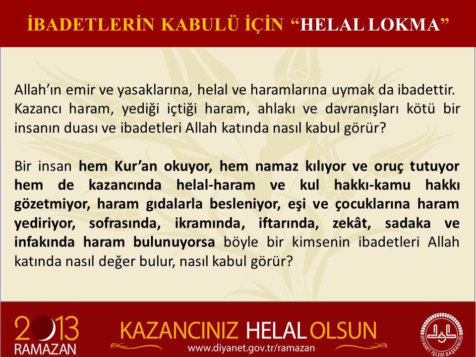Allah'ın emir ve yasaklarına, helal ve haramlarına uymak da ibadettir. Kazancı haram, yediği içtiği haram, ahlakı ve davranışları kötü bir insanın dua