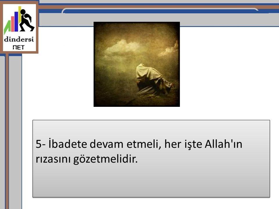 5- İbadete devam etmeli, her işte Allah'ın rızasını gözetmelidir.