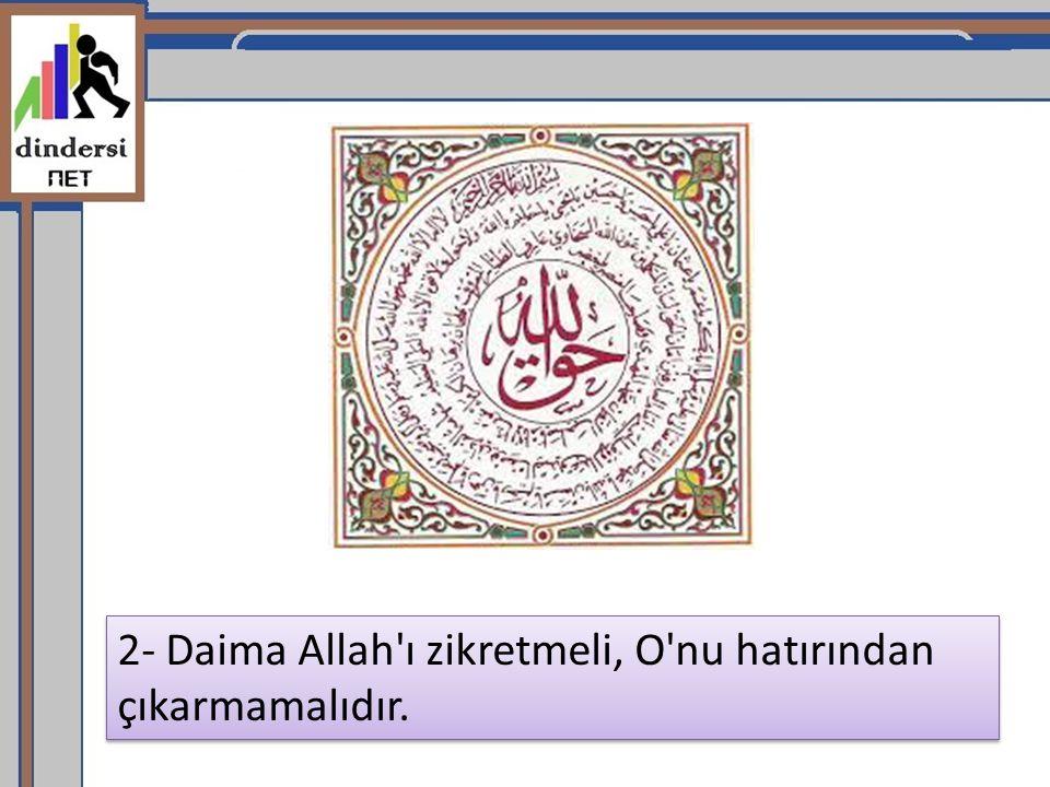 2- Daima Allah'ı zikretmeli, O'nu hatırından çıkarmamalıdır.