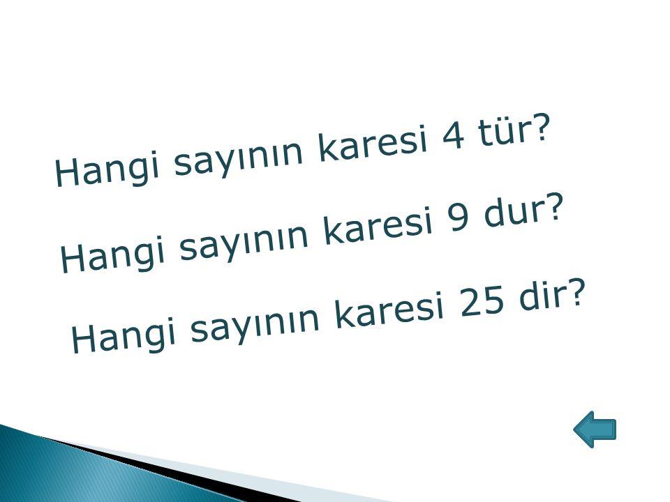 Hangi sayının karesi 4 tür? Hangi sayının karesi 9 dur? Hangi sayının karesi 25 dir?