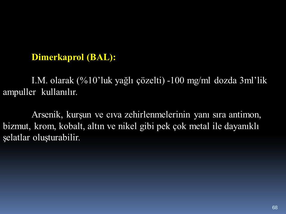 Dimerkaprol (BAL): I.M. olarak (%10'luk yağlı çözelti) -100 mg/ml dozda 3ml'lik ampuller kullanılır. Arsenik, kurşun ve cıva zehirlenmelerinin yanı sı