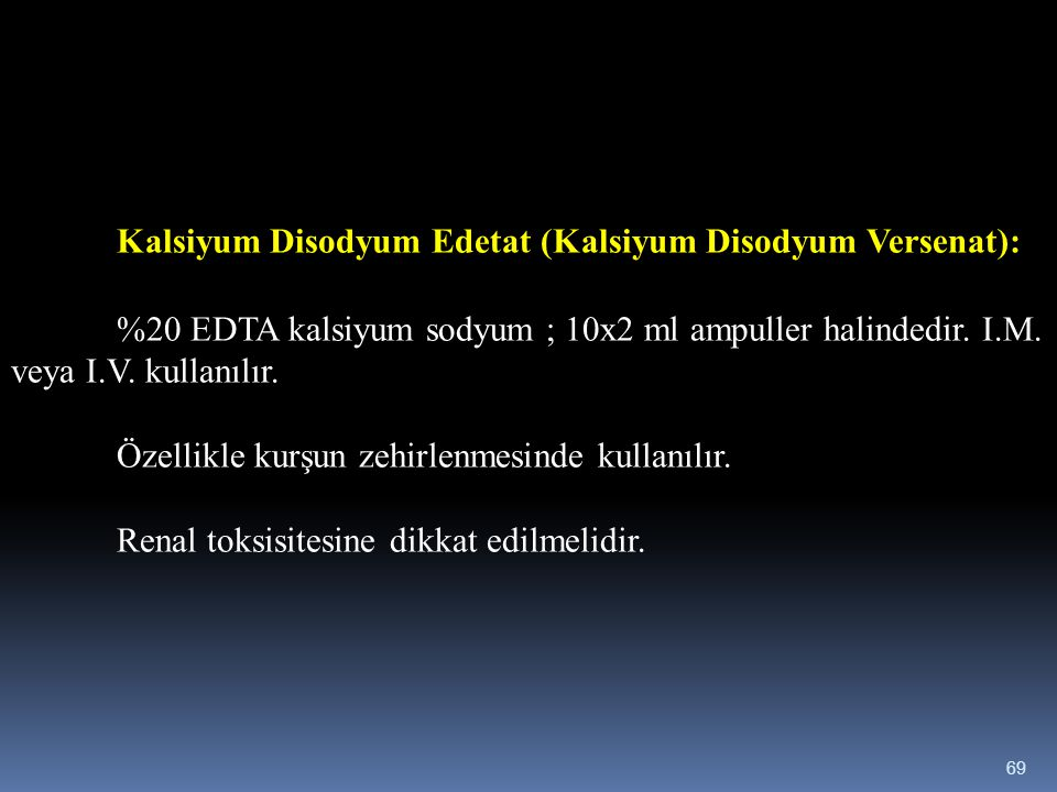 Kalsiyum Disodyum Edetat (Kalsiyum Disodyum Versenat): %20 EDTA kalsiyum sodyum ; 10x2 ml ampuller halindedir. I.M. veya I.V. kullanılır. Özellikle ku