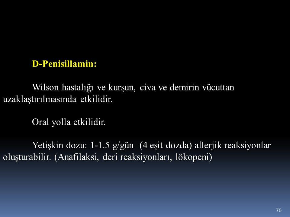 D-Penisillamin: Wilson hastalığı ve kurşun, civa ve demirin vücuttan uzaklaştırılmasında etkilidir. Oral yolla etkilidir. Yetişkin dozu: 1-1.5 g/gün (