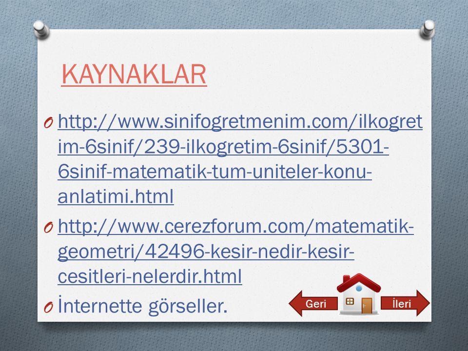KAYNAKLAR O http://www.sinifogretmenim.com/ilkogret im-6sinif/239-ilkogretim-6sinif/5301- 6sinif-matematik-tum-uniteler-konu- anlatimi.html http://www.sinifogretmenim.com/ilkogret im-6sinif/239-ilkogretim-6sinif/5301- 6sinif-matematik-tum-uniteler-konu- anlatimi.html O http://www.cerezforum.com/matematik- geometri/42496-kesir-nedir-kesir- cesitleri-nelerdir.html http://www.cerezforum.com/matematik- geometri/42496-kesir-nedir-kesir- cesitleri-nelerdir.html O İnternette görseller.