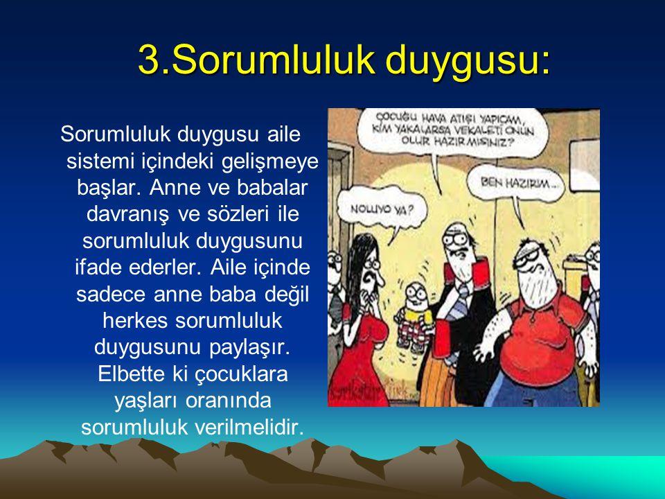 3.Sorumluluk duygusu: 3.Sorumluluk duygusu: Sorumluluk duygusu aile sistemi içindeki gelişmeye başlar. Anne ve babalar davranış ve sözleri ile sorumlu