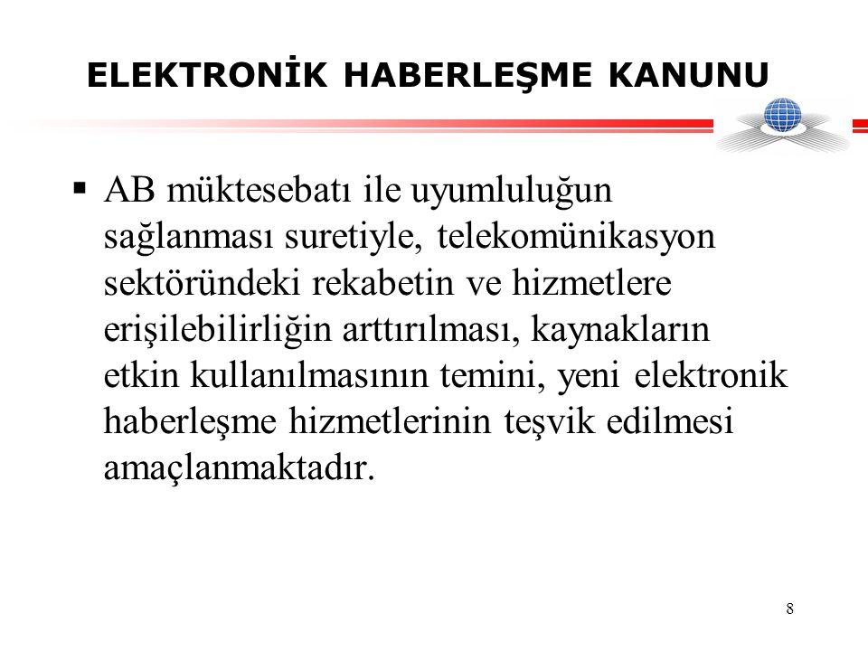 8 ELEKTRONİK HABERLEŞME KANUNU  AB müktesebatı ile uyumluluğun sağlanması suretiyle, telekomünikasyon sektöründeki rekabetin ve hizmetlere erişilebilirliğin arttırılması, kaynakların etkin kullanılmasının temini, yeni elektronik haberleşme hizmetlerinin teşvik edilmesi amaçlanmaktadır.