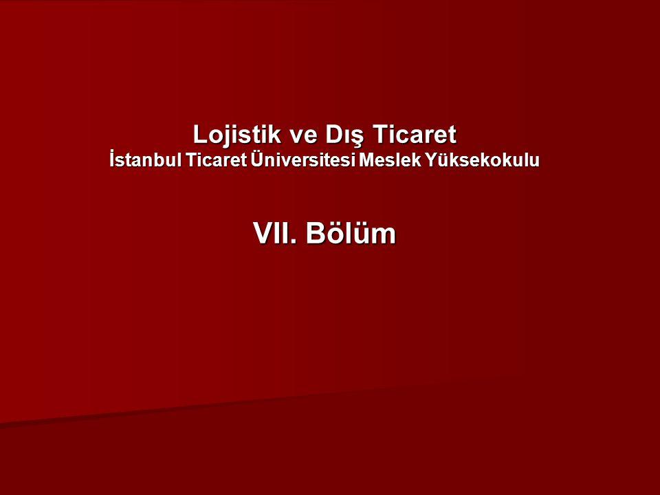 Lojistik ve Dış Ticaret İstanbul Ticaret Üniversitesi Meslek Yüksekokulu VII. Bölüm