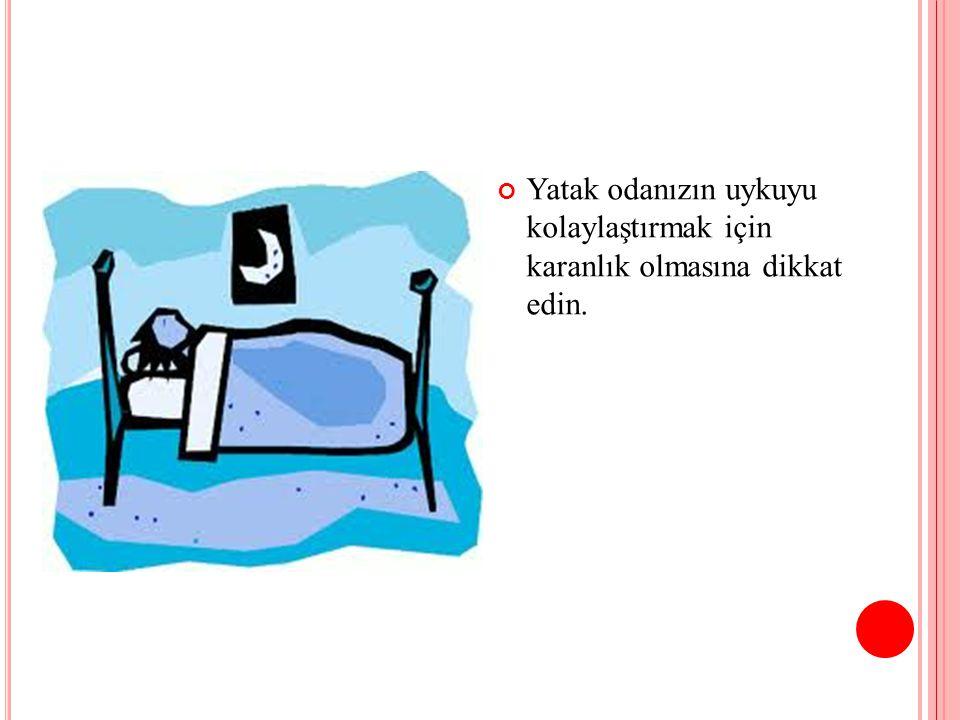 Yatak odanızın uykuyu kolaylaştırmak için karanlık olmasına dikkat edin.
