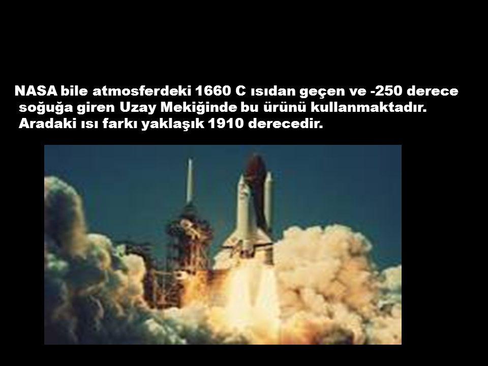 NASA bile atmosferdeki 1660 C ısıdan geçen ve -250 derece soğuğa giren Uzay Mekiğinde bu ürünü kullanmaktadır. Aradaki ısı farkı yaklaşık 1910 dereced