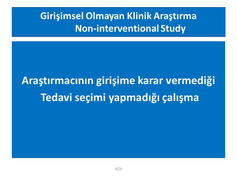 Girişimsel Olmayan Klinik Araştırma Non-interventional Study NÖB Araştırmacının girişime karar vermediği Tedavi seçimi yapmadığı çalışma