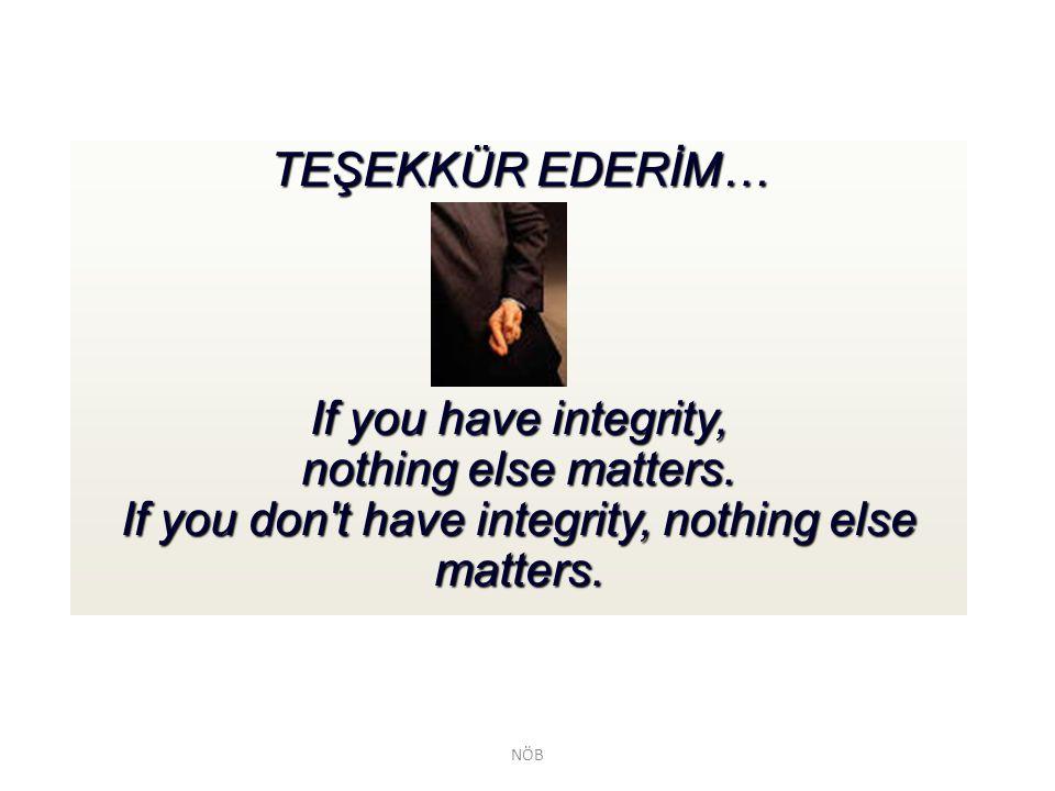 TEŞEKKÜR EDERİM… If you have integrity, nothing else matters. If you don't have integrity, nothing else matters. NÖB