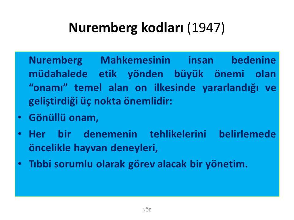 """Nuremberg kodları (1947) Nuremberg Mahkemesinin insan bedenine müdahalede etik yönden büyük önemi olan """"onamı"""" temel alan on ilkesinde yararlandığı ve"""