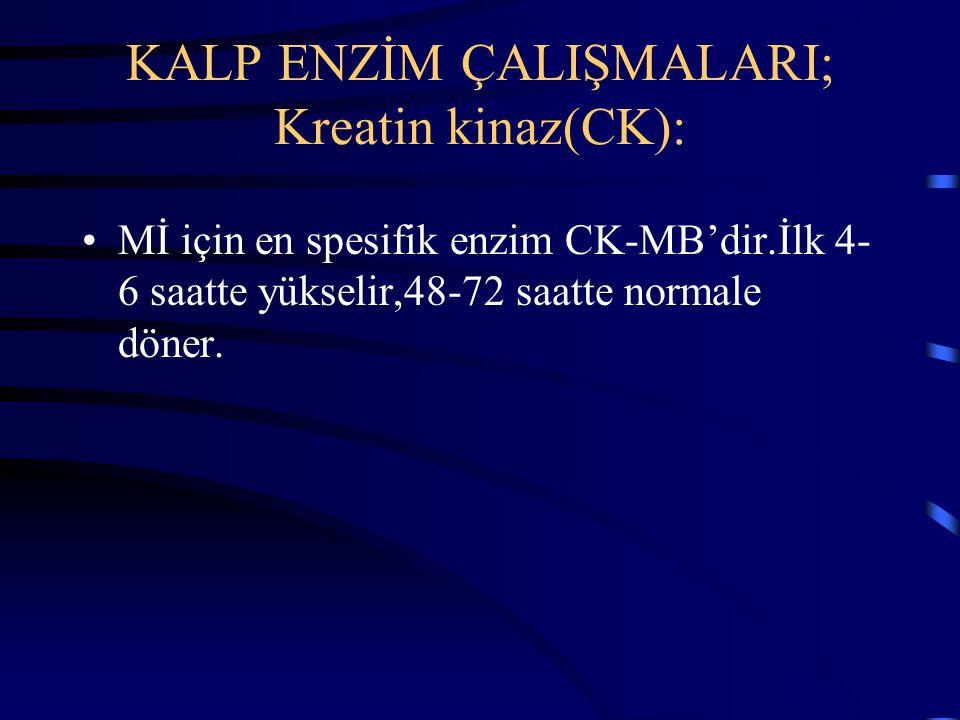 KALP ENZİM ÇALIŞMALARI; Kreatin kinaz(CK): Mİ için en spesifik enzim CK-MB'dir.İlk 4- 6 saatte yükselir,48-72 saatte normale döner.