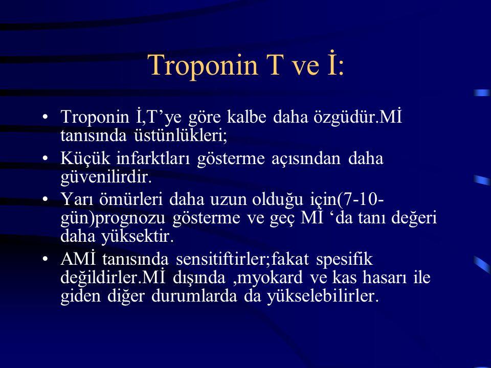 Troponin T ve İ: Troponin İ,T'ye göre kalbe daha özgüdür.Mİ tanısında üstünlükleri; Küçük infarktları gösterme açısından daha güvenilirdir. Yarı ömürl