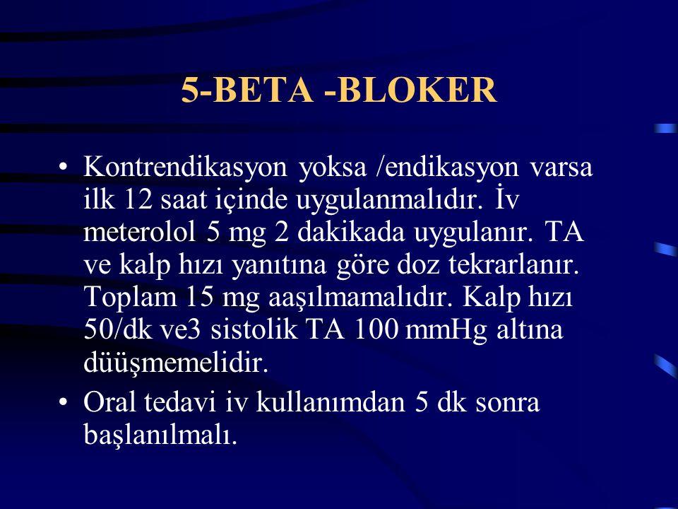 5-BETA -BLOKER Kontrendikasyon yoksa /endikasyon varsa ilk 12 saat içinde uygulanmalıdır. İv meterolol 5 mg 2 dakikada uygulanır. TA ve kalp hızı yanı