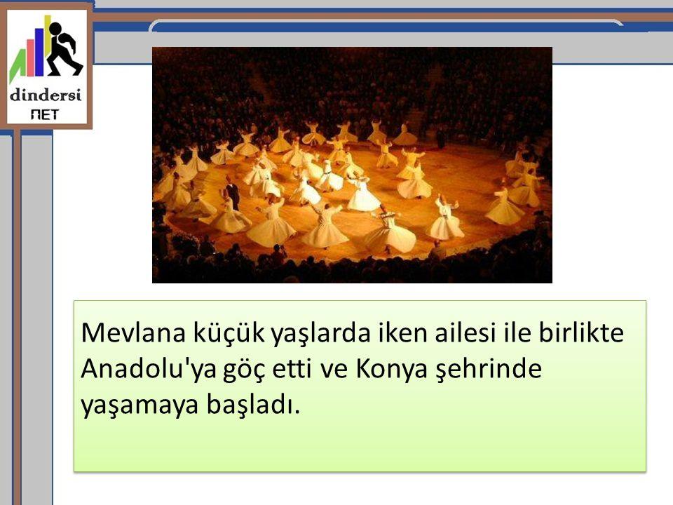 Mevlana küçük yaşlarda iken ailesi ile birlikte Anadolu'ya göç etti ve Konya şehrinde yaşamaya başladı.