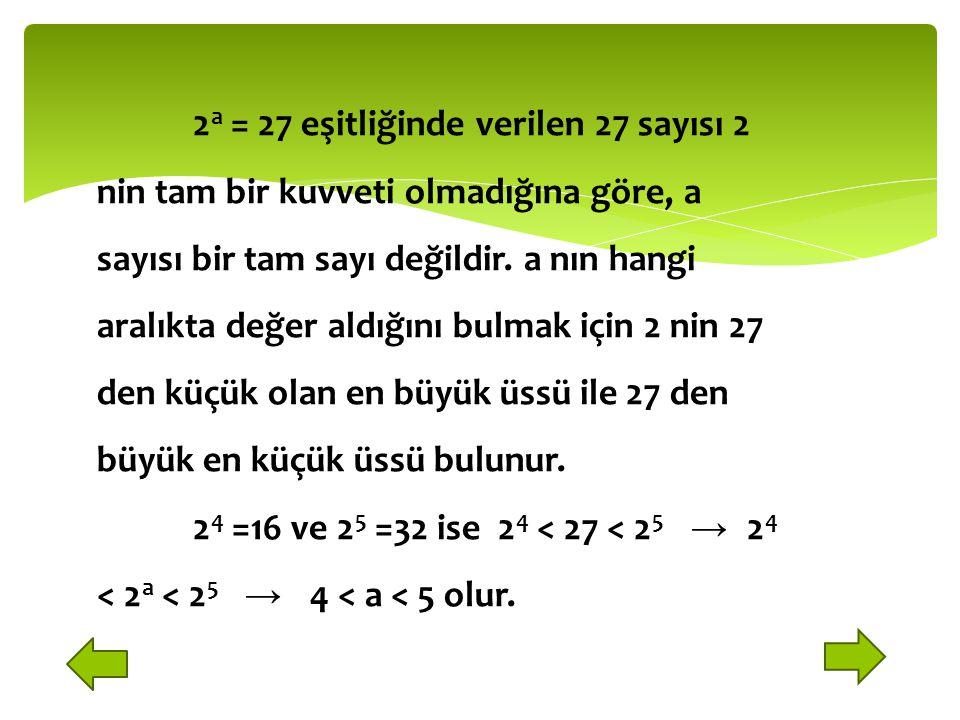 2 a = 27 eşitliğinde verilen 27 sayısı 2 nin tam bir kuvveti olmadığına göre, a sayısı bir tam sayı değildir.
