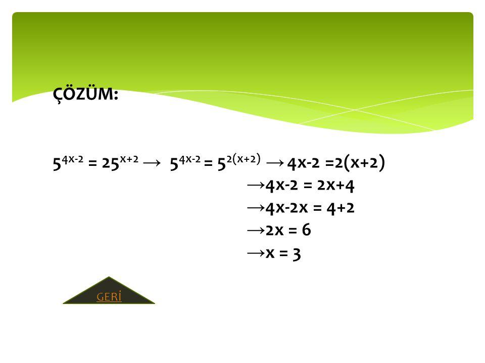 ÇÖZÜM: 5 4x-2 = 25 x+2 → 5 4x-2 = 5 2(x+2) → 4x-2 =2(x+2) → 4x-2 = 2x+4 → 4x-2x = 4+2 → 2x = 6 → x = 3 GERİ