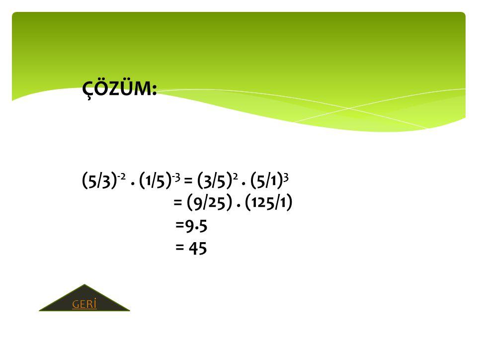 ÇÖZÜM: (5/3) -2. (1/5) -3 = (3/5) 2. (5/1) 3 = (9/25). (125/1) =9.5 = 45 GERİ
