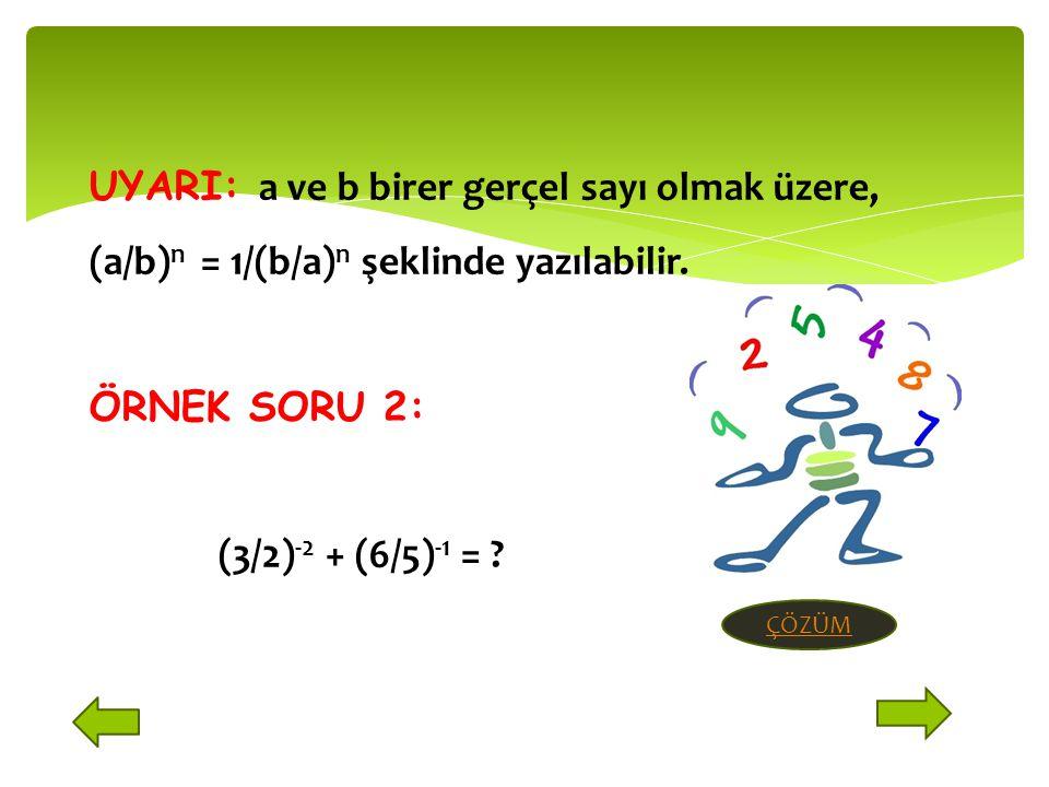 UYARI: a ve b birer gerçel sayı olmak üzere, (a/b) n = 1/(b/a) n şeklinde yazılabilir.