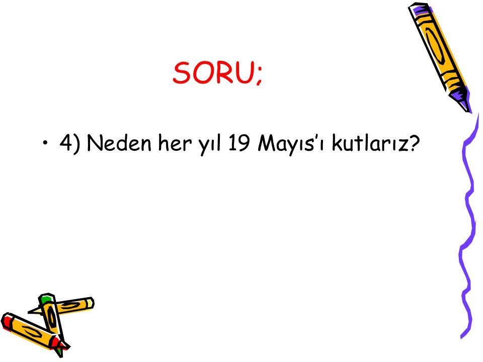 SORU; 4) Neden her yıl 19 Mayıs'ı kutlarız?