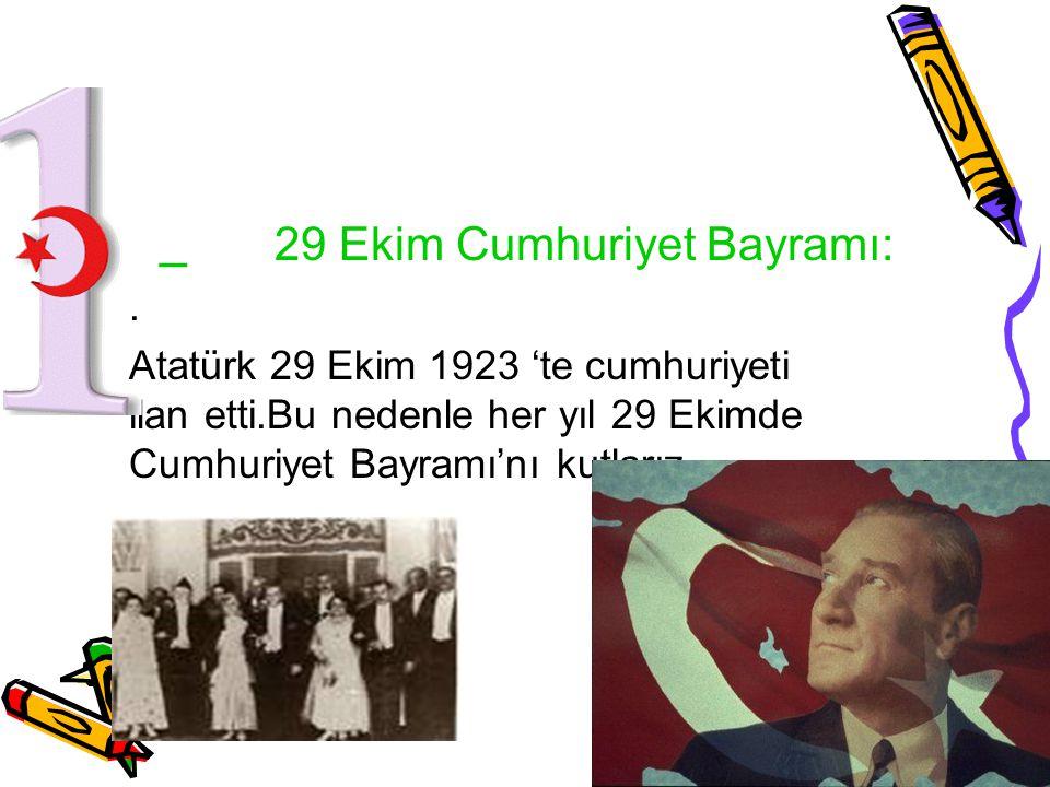 _ 29 Ekim Cumhuriyet Bayramı:. Atatürk 29 Ekim 1923 'te cumhuriyeti ilan etti.Bu nedenle her yıl 29 Ekimde Cumhuriyet Bayramı'nı kutlarız