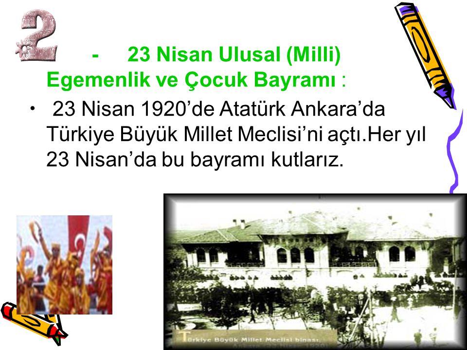- 23 Nisan Ulusal (Milli) Egemenlik ve Çocuk Bayramı : 23 Nisan 1920'de Atatürk Ankara'da Türkiye Büyük Millet Meclisi'ni açtı.Her yıl 23 Nisan'da bu