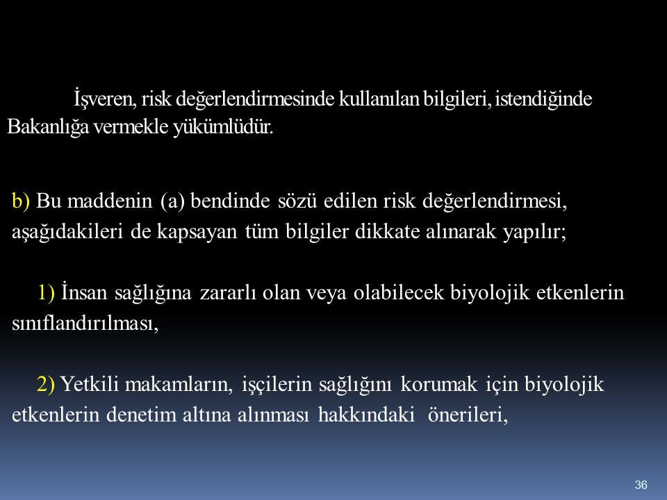 İşveren, risk değerlendirmesinde kullanılan bilgileri, istendiğinde Bakanlığa vermekle yükümlüdür. b) Bu maddenin (a) bendinde sözü edilen risk değerl
