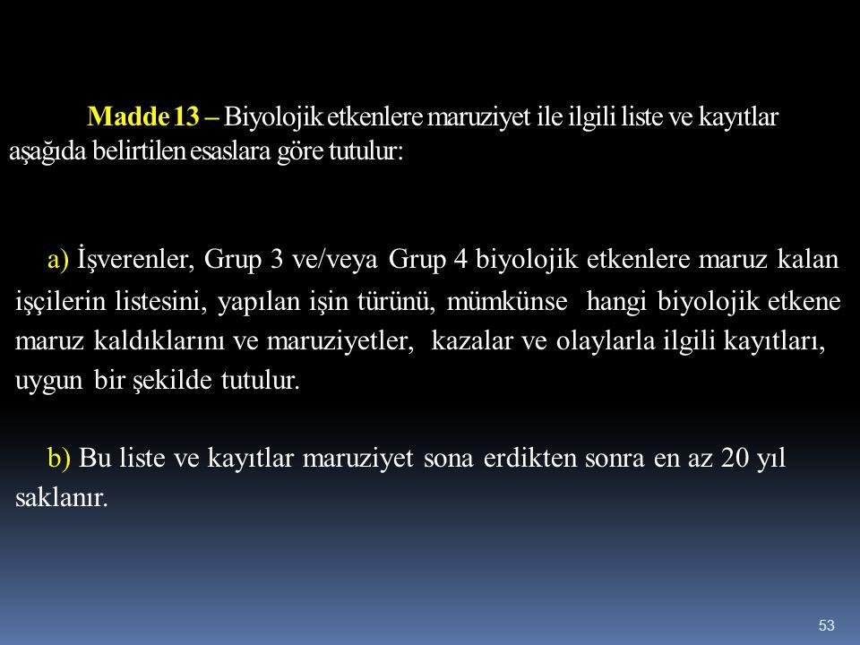 Madde 13 – Biyolojik etkenlere maruziyet ile ilgili liste ve kayıtlar aşağıda belirtilen esaslara göre tutulur: a) İşverenler, Grup 3 ve/veya Grup 4 b