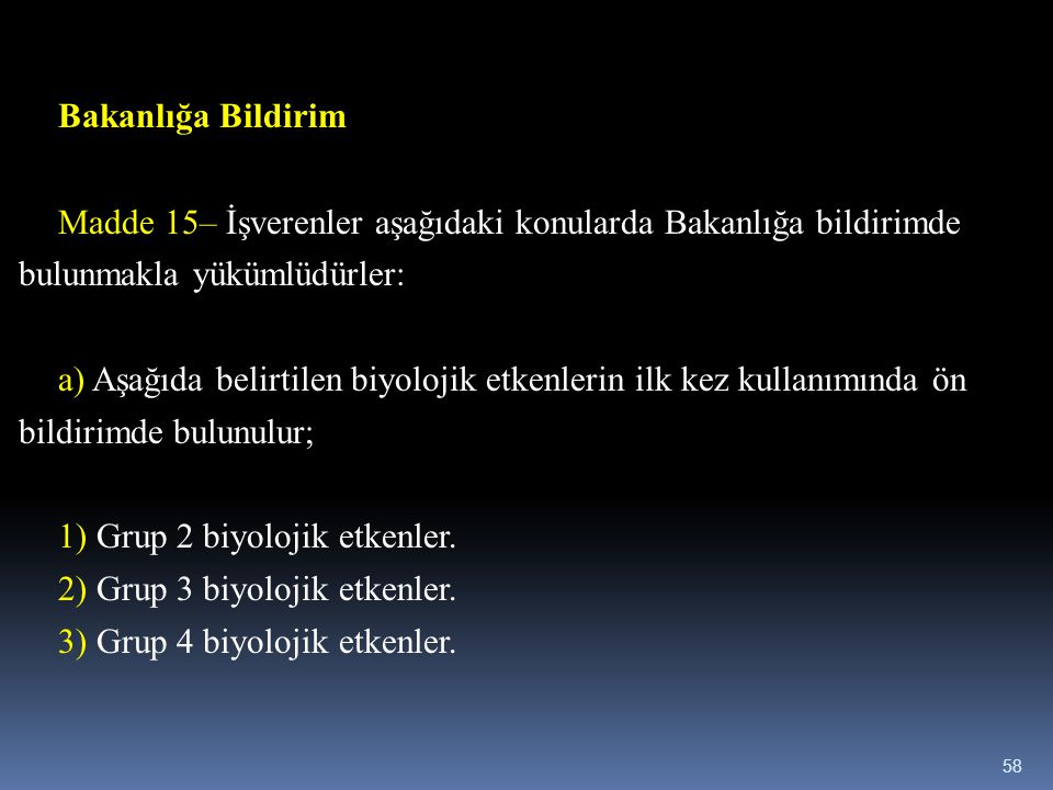 Bakanlığa Bildirim Madde 15– İşverenler aşağıdaki konularda Bakanlığa bildirimde bulunmakla yükümlüdürler: a) Aşağıda belirtilen biyolojik etkenlerin