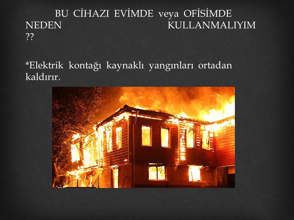 BU CİHAZI EVİMDE veya OFİSİMDE NEDEN KULLANMALIYIM ?? *Elektrik kontağı kaynaklı yangınları ortadan kaldırır.