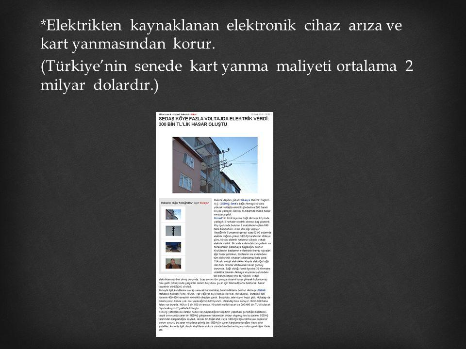 *Elektrikten kaynaklanan elektronik cihaz arıza ve kart yanmasından korur. (Türkiye'nin senede kart yanma maliyeti ortalama 2 milyar dolardır.)