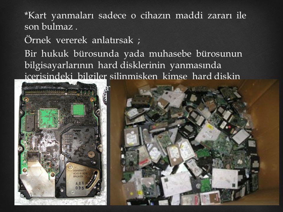 *Kart yanmaları sadece o cihazın maddi zararı ile son bulmaz. Örnek vererek anlatırsak ; Bir hukuk bürosunda yada muhasebe bürosunun bilgisayarlarının