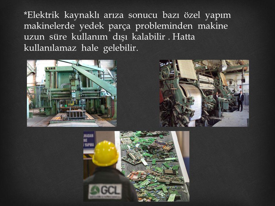 *Elektrik kaynaklı arıza sonucu bazı özel yapım makinelerde yedek parça probleminden makine uzun süre kullanım dışı kalabilir. Hatta kullanılamaz hale