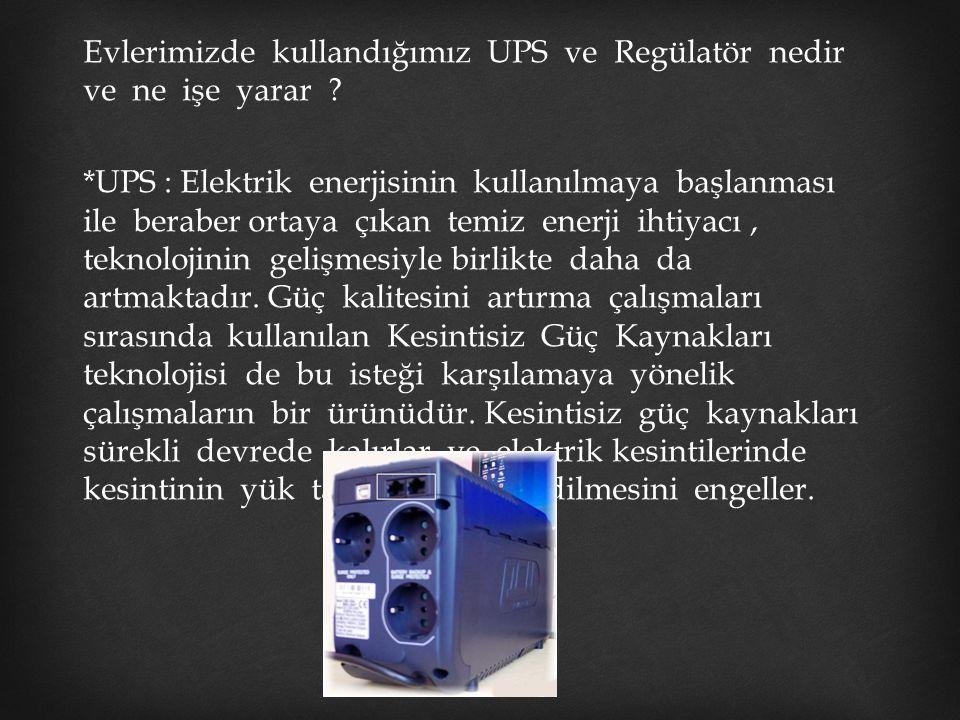 Evlerimizde kullandığımız UPS ve Regülatör nedir ve ne işe yarar ? *UPS : Elektrik enerjisinin kullanılmaya başlanması ile beraber ortaya çıkan temiz